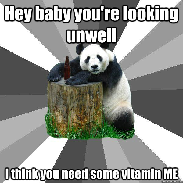 Hey baby you're looking unwell I think you need some vitamin ME - Hey baby you're looking unwell I think you need some vitamin ME  Pickup-Line Panda