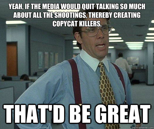 yeah, if the media would quit talking so much about all the shootings, thereby creating copycat killers, that'd be great - yeah, if the media would quit talking so much about all the shootings, thereby creating copycat killers, that'd be great  Misc