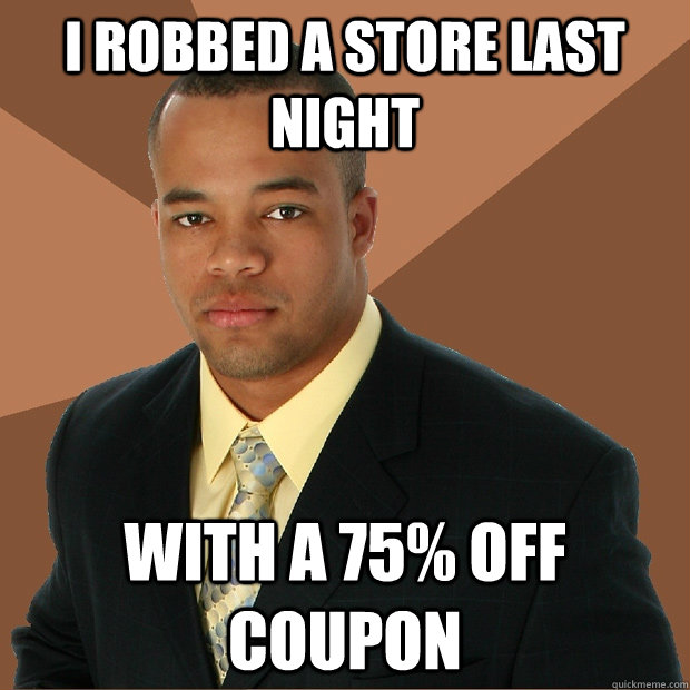 i robbed a store last night with a 75% off coupon - i robbed a store last night with a 75% off coupon  Successful Black Man