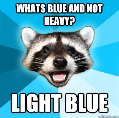 Whats blue and not heavy? Light blue - Whats blue and not heavy? Light blue  Lame Pun Coon