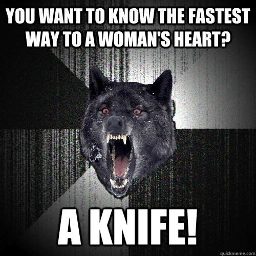 You want to know the fastest way to a woman's heart? a knife! - You want to know the fastest way to a woman's heart? a knife!  Insanity Wolf