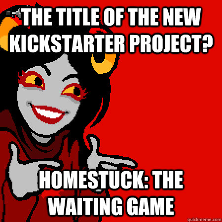 The title of the new Kickstarter project? Homestuck: The Waiting Game - The title of the new Kickstarter project? Homestuck: The Waiting Game  Bad Joke Aradia