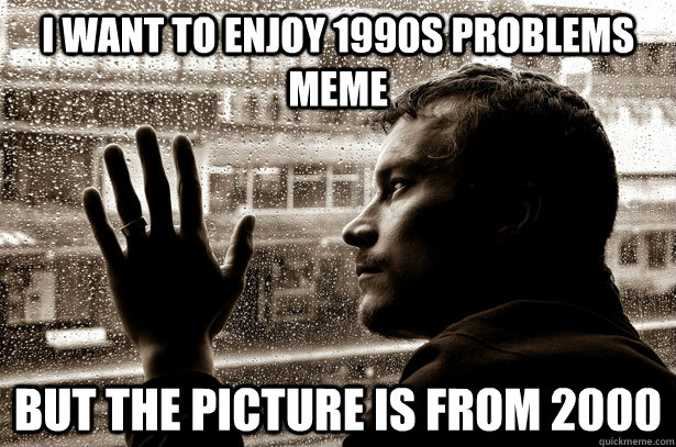 i want to enjoy 1990s problems meme but the picture is from 2000