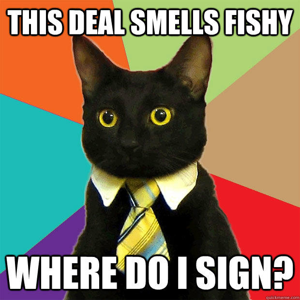 This deal smells fishy Where do i sign?  Business Cat