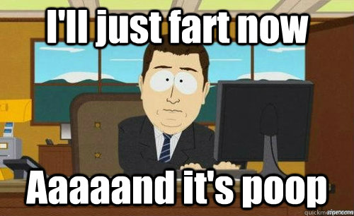 I'll just fart now Aaaaand it's poop - I'll just fart now Aaaaand it's poop  anditsgone