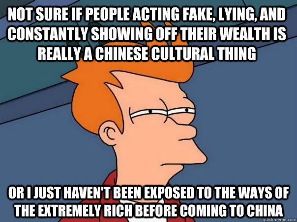Not sure if people acting fake, lying, and constantly showing off their wealth is really a chinese cultural thing or I just haven't been exposed to the ways of the extremely rich before coming to china - Not sure if people acting fake, lying, and constantly showing off their wealth is really a chinese cultural thing or I just haven't been exposed to the ways of the extremely rich before coming to china  Futurama Fry