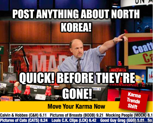 Post anything about North Korea! Quick! Before they're gone! - Post anything about North Korea! Quick! Before they're gone!  Mad Karma with Jim Cramer