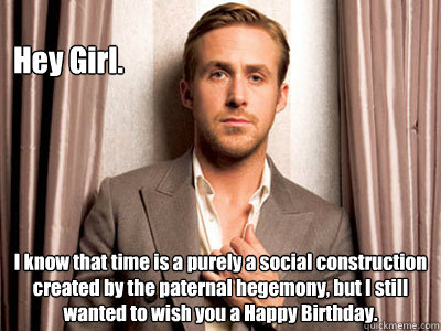 Hey Girl. I know that time is a purely a social construction created by the paternal hegemony, but I still wanted to wish you a Happy Birthday. - Hey Girl. I know that time is a purely a social construction created by the paternal hegemony, but I still wanted to wish you a Happy Birthday.  Ryan Gosling Birthday