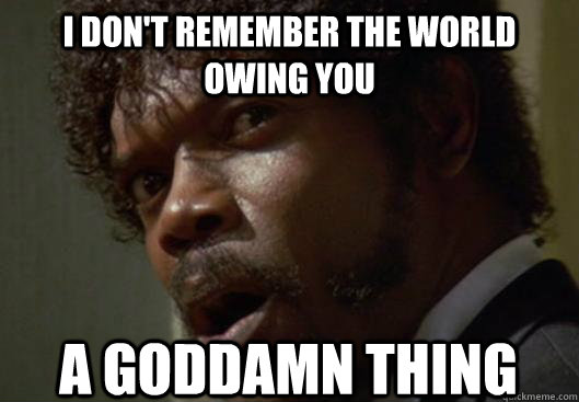 I DON'T REMEMBER THE WORLD OWING YOU  A GODDAMN THING - I DON'T REMEMBER THE WORLD OWING YOU  A GODDAMN THING  Angry Samuel L Jackson