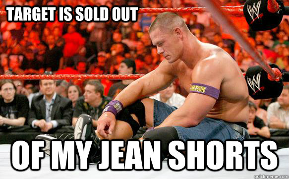 d8882aa7d14c3212f8a67ffef95f6bf6b334dfa5570405af13c200d0a82d7153 target is sold out of my jean shorts sad cena quickmeme,Jean Shorts Meme