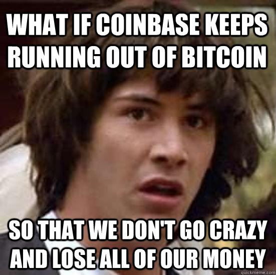 what if coinbase keeps running out of bitcoin so that we don't go crazy and lose all of our money - what if coinbase keeps running out of bitcoin so that we don't go crazy and lose all of our money  conspiracy keanu