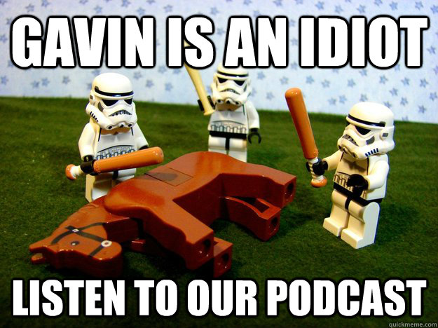 Gavin is an idiot Listen to our podcast - Gavin is an idiot Listen to our podcast  Beating A Dead Horse