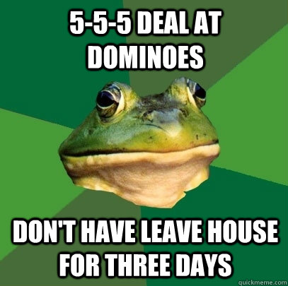 5-5-5 deal at dominoes don't have leave house for three days - 5-5-5 deal at dominoes don't have leave house for three days  Foul Bachelor Frog