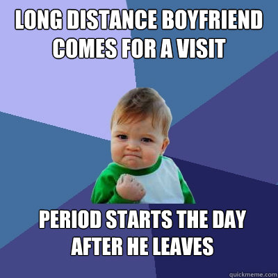 Long distance boyfriend comes for a visit Period starts the day after he leaves - Long distance boyfriend comes for a visit Period starts the day after he leaves  Success Kid