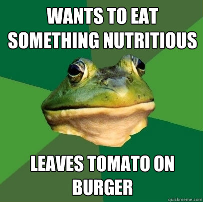 WANTS TO EAT SOMETHING NUTRITIOUS  LEAVES TOMATO ON BURGER - WANTS TO EAT SOMETHING NUTRITIOUS  LEAVES TOMATO ON BURGER  Foul Bachelor Frog