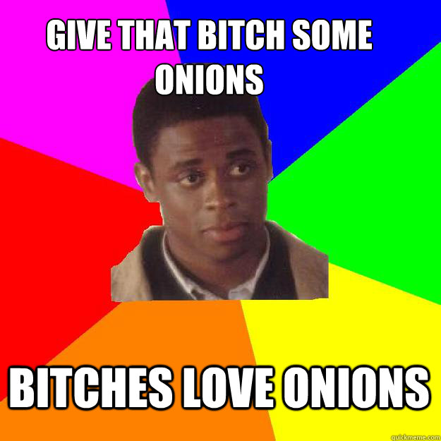 Give that bitch some onions Bitches love onions  Sam the Onion Man