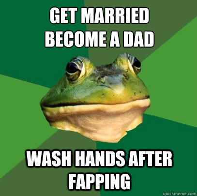 get married  become a dad wash hands after fapping - get married  become a dad wash hands after fapping  Foul Bachelor Frog