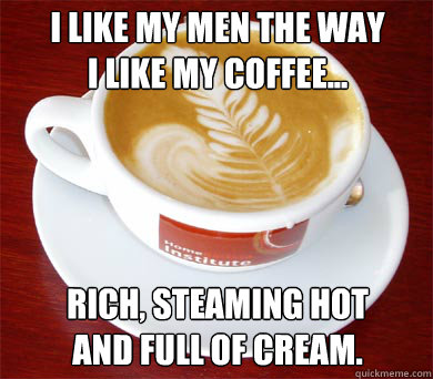 I like my men the way I like my coffee...     Rich, steaming hot  and full of cream.  Coffee