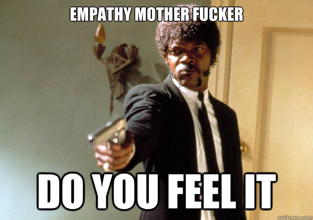 empathy mother fucker do you feel it  Samuel L Jackson