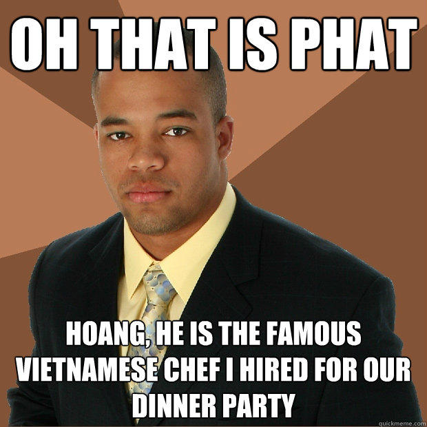 oh that is phat Hoang, he is the famous Vietnamese chef I hired for our dinner party - oh that is phat Hoang, he is the famous Vietnamese chef I hired for our dinner party  Successful Black Man