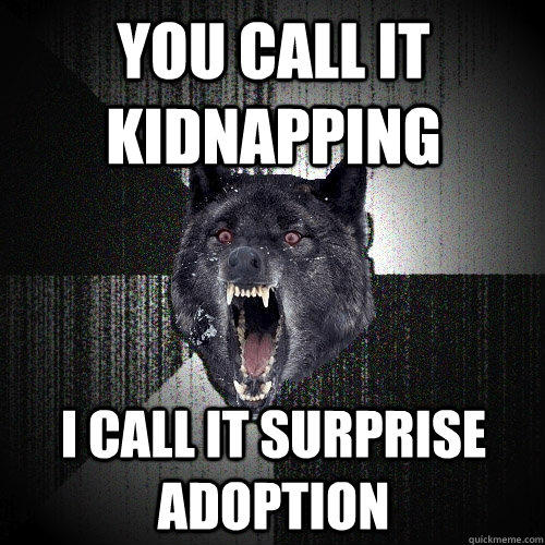 You call it kidnapping i call it surprise adoption  Insanity Wolf