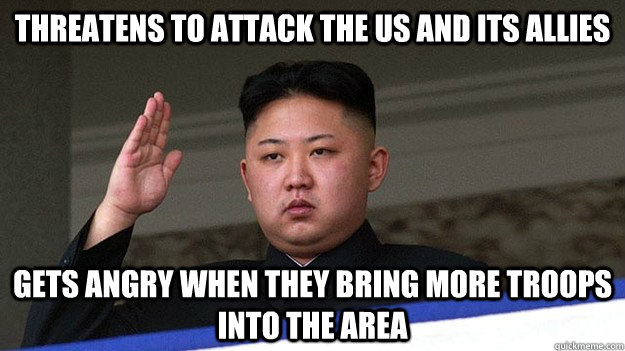 Threatens To attack the US and its allies Gets angry when they bring more troops into the area - Threatens To attack the US and its allies Gets angry when they bring more troops into the area  kim jong un Logic