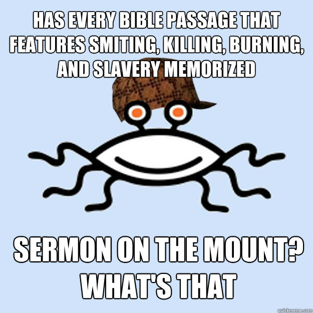 has every bible passage that features smiting, killing, burning, and slavery memorized sermon on the mount? what's that - has every bible passage that features smiting, killing, burning, and slavery memorized sermon on the mount? what's that  Scumbag rAtheism