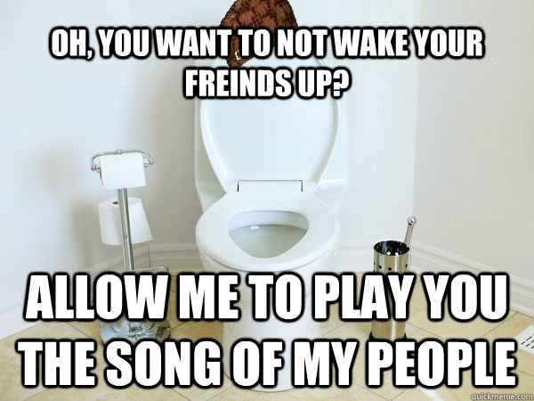Oh, you want to not wake your freinds up? Allow me to play you the song of my people - Oh, you want to not wake your freinds up? Allow me to play you the song of my people  Scumbag Toilet