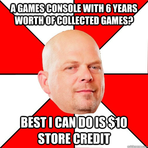 A games console with 6 years worth of collected games? Best I can do is $10 store credit  Pawn Star