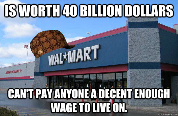 Is worth 40 Billion Dollars Can't pay anyone a decent enough wage to live on.  - Is worth 40 Billion Dollars Can't pay anyone a decent enough wage to live on.   scumbag walmart