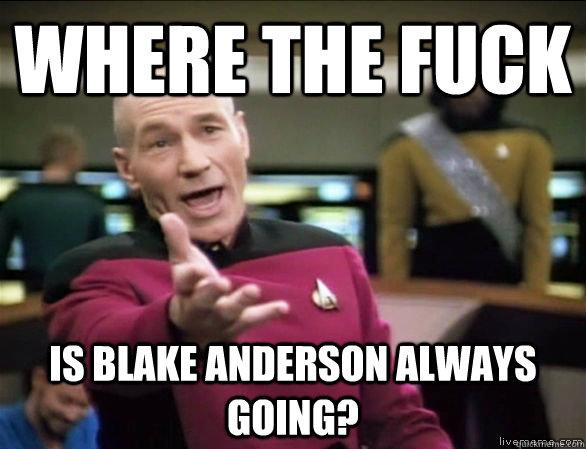 where the fuck is Blake Anderson always going? - where the fuck is Blake Anderson always going?  Annoyed Picard HD