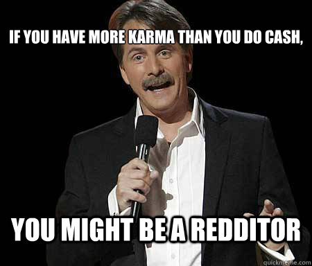 If you have more Karma than you do cash, you might be a redditor