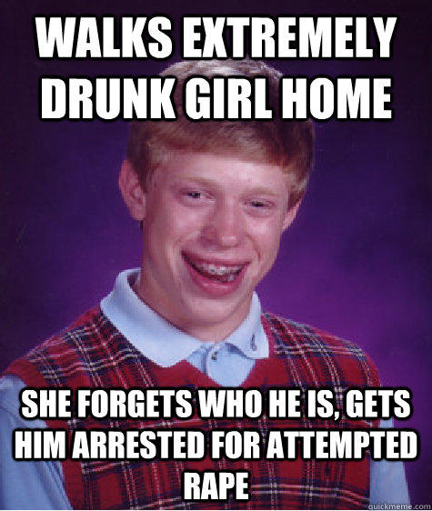 Walks extremely drunk girl home she forgets who he is, gets him arrested for attempted rape  Bad Luck Brian