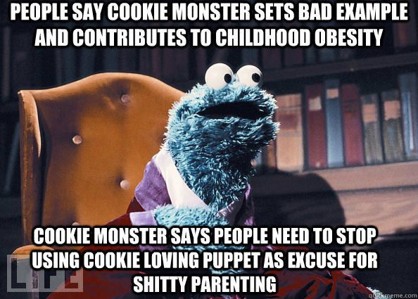 People say cookie monster sets bad example and contributes to childhood obesity cookie monster says people need to stop using cookie loving puppet as excuse for shitty parenting