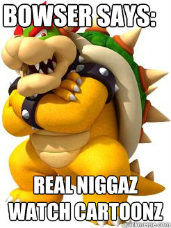 Bowser says: real niggaz watch cartoonz  Bowser Says