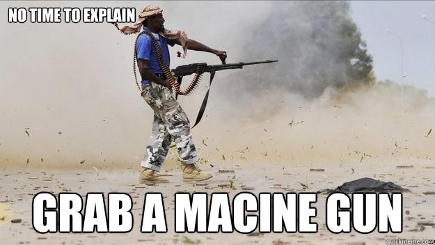 no time to explain grab a macine gun