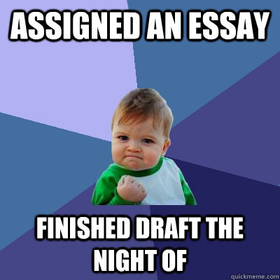 Assigned an essay  finished draft the night of - Assigned an essay  finished draft the night of  Success Kid