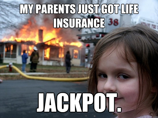 My parents just got life insurance Jackpot.