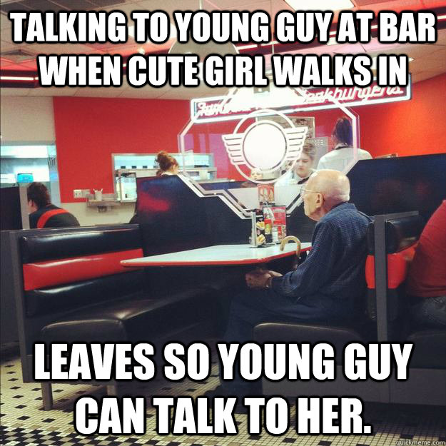 Talking to young guy at bar when cute girl walks in Leaves so young guy can talk to her.