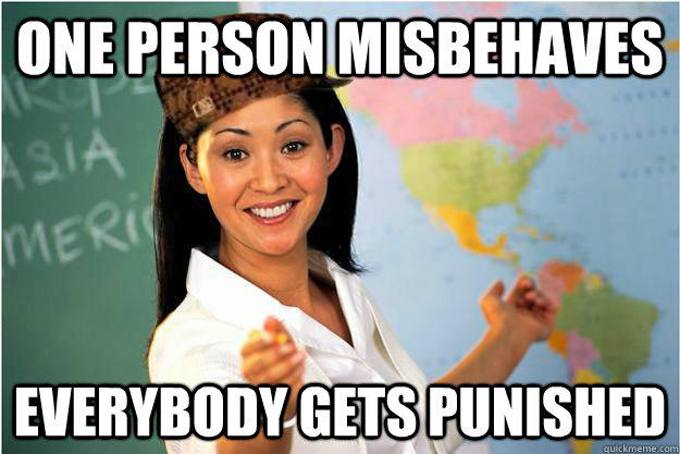 One person misbehaves Everybody gets punished  Scumbag Teacher