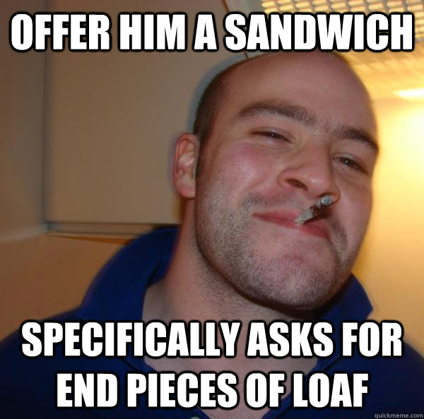 Offer him a sandwich Specifically asks for end pieces of loaf - Offer him a sandwich Specifically asks for end pieces of loaf  Misc