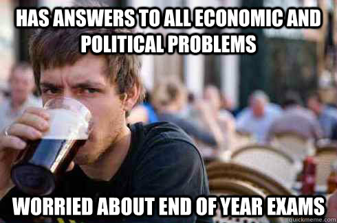 Has Answers to all economic and political problems Worried about end of year exams - Has Answers to all economic and political problems Worried about end of year exams  Lazy College Senior
