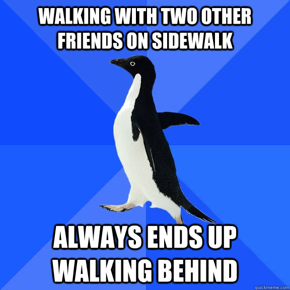 Walking with two other friends on sidewalk  Always ends up walking behind - Walking with two other friends on sidewalk  Always ends up walking behind  Socially Awkward Penguin