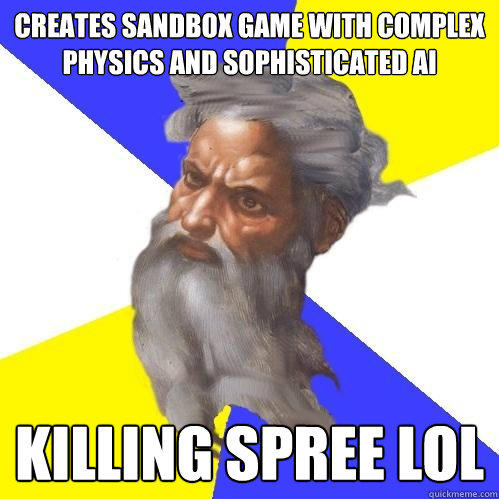 creates sandbox game with complex physics and sophisticated AI killing spree lol - creates sandbox game with complex physics and sophisticated AI killing spree lol  Advice God