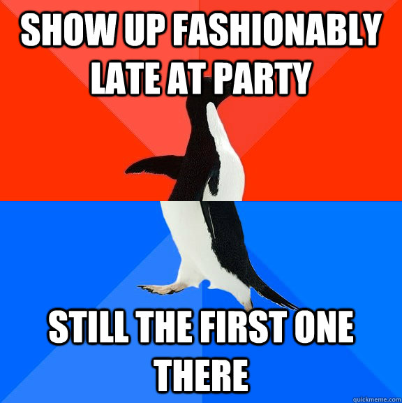 show up fashionably late at party still the first one there - show up fashionably late at party still the first one there  Socially Awesome Awkward Penguin