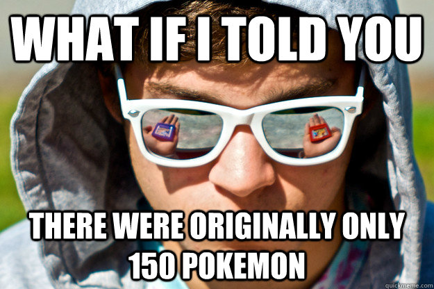 What if I told you There were originally only 150 pokemon