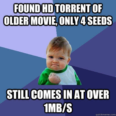 Found HD torrent of older movie, only 4 seeds still comes in at over 1mB/s - Found HD torrent of older movie, only 4 seeds still comes in at over 1mB/s  Success Kid