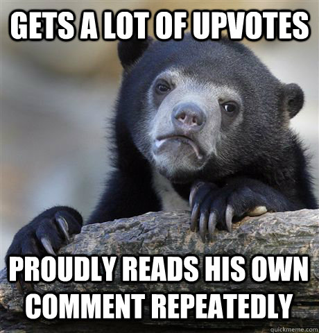 GETS A LOT OF UPVOTES PROUDLY READS HIS OWN COMMENT REPEATEDLY - GETS A LOT OF UPVOTES PROUDLY READS HIS OWN COMMENT REPEATEDLY  Confession Bear
