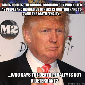 James holmes, the Aurora, Colorado guy who killed 12 people and injured 58 others, is fighting hard to avoid the death penalty... ...Who says the death penalty is not a deterrant?