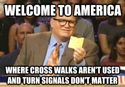 Welcome to america where cross walks aren't used and turn signals don't matter - Welcome to america where cross walks aren't used and turn signals don't matter  Misc